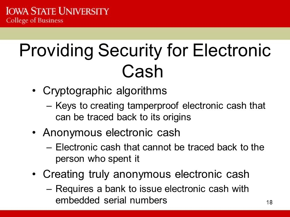 18 Providing Security for Electronic Cash Cryptographic algorithms –Keys to creating tamperproof electronic cash that can be traced back to its origin