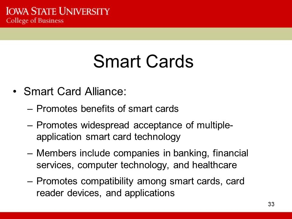 33 Smart Cards Smart Card Alliance: –Promotes benefits of smart cards –Promotes widespread acceptance of multiple- application smart card technology –