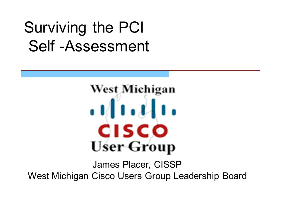 Surviving the PCI Self -Assessment James Placer, CISSP West Michigan Cisco Users Group Leadership Board