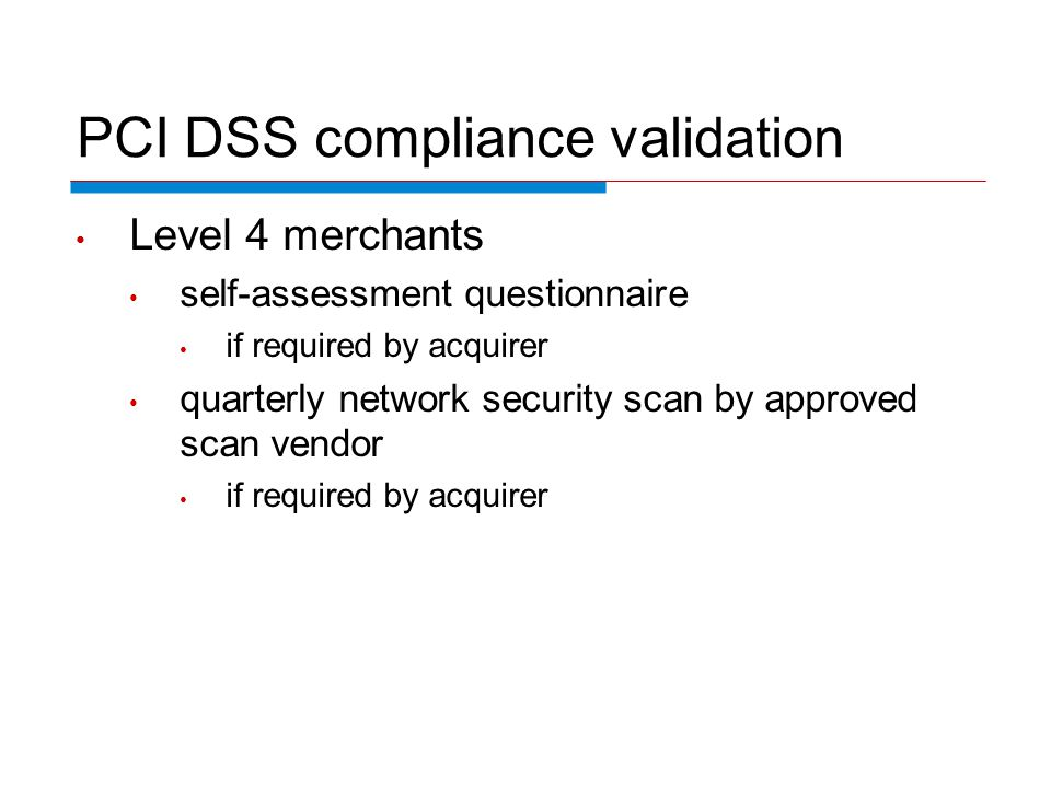 PCI DSS compliance validation Level 4 merchants self-assessment questionnaire if required by acquirer quarterly network security scan by approved scan vendor if required by acquirer