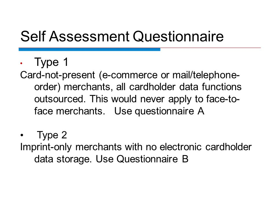 Self Assessment Questionnaire Type 1 Card-not-present (e-commerce or mail/telephone- order) merchants, all cardholder data functions outsourced. This