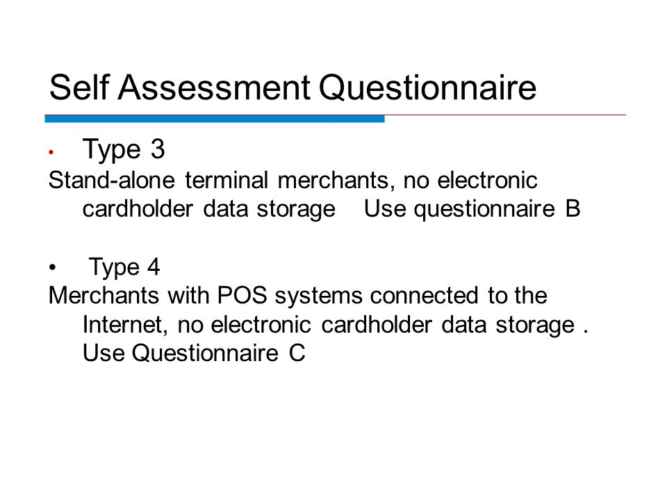 Self Assessment Questionnaire Type 3 Stand-alone terminal merchants, no electronic cardholder data storage Use questionnaire B Type 4 Merchants with POS systems connected to the Internet, no electronic cardholder data storage.