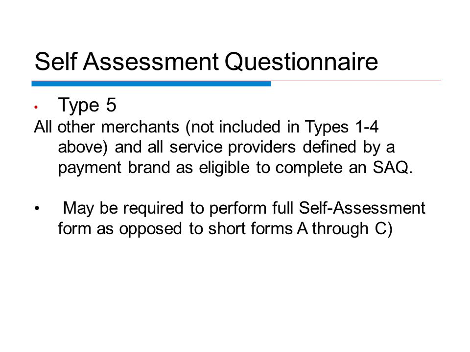 Self Assessment Questionnaire Type 5 All other merchants (not included in Types 1-4 above) and all service providers defined by a payment brand as eli