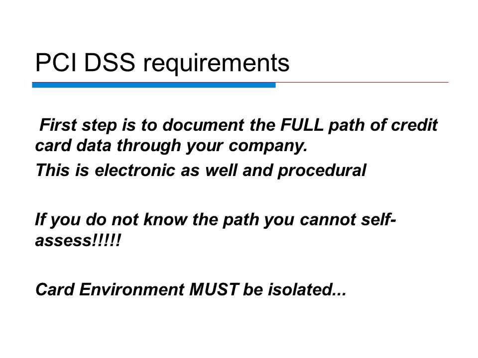 PCI DSS requirements First step is to document the FULL path of credit card data through your company.
