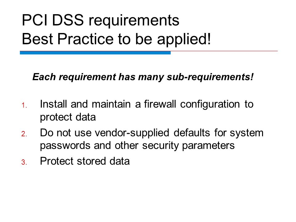 PCI DSS requirements Best Practice to be applied! Each requirement has many sub-requirements! 1. Install and maintain a firewall configuration to prot