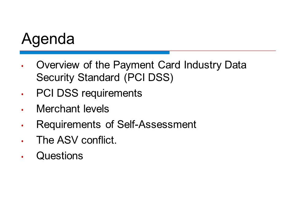 Agenda Overview of the Payment Card Industry Data Security Standard (PCI DSS) PCI DSS requirements Merchant levels Requirements of Self-Assessment The ASV conflict.
