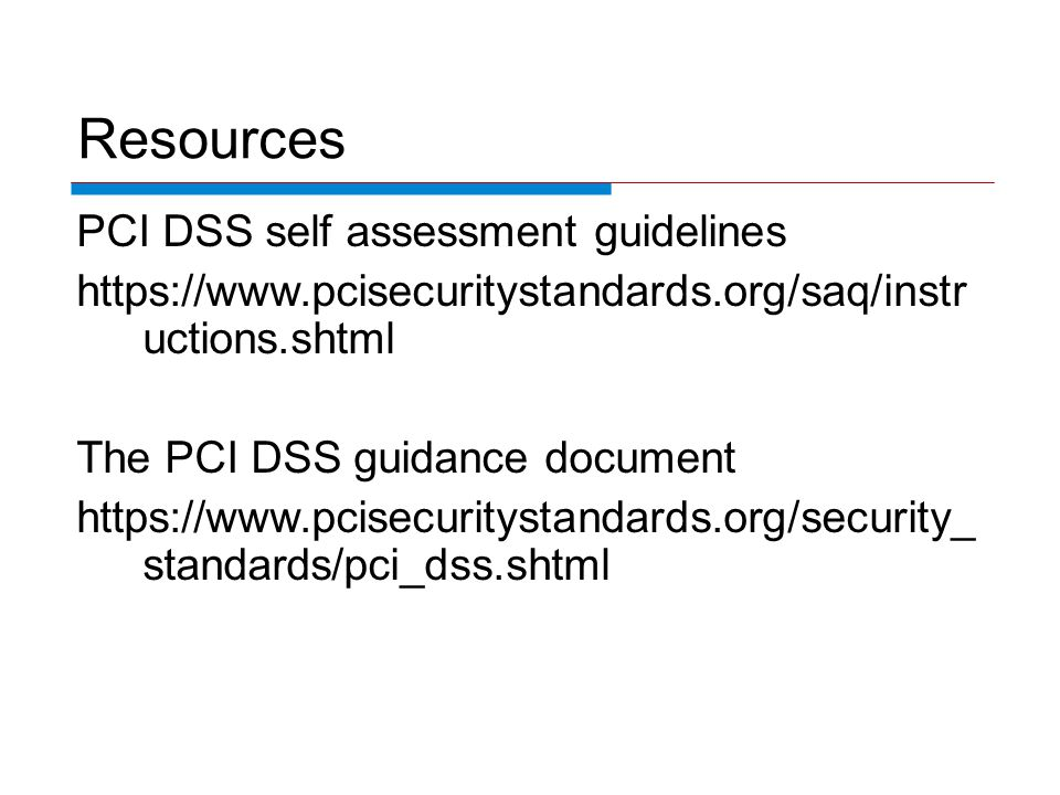 Resources PCI DSS self assessment guidelines https://www.pcisecuritystandards.org/saq/instr uctions.shtml The PCI DSS guidance document https://www.pcisecuritystandards.org/security_ standards/pci_dss.shtml
