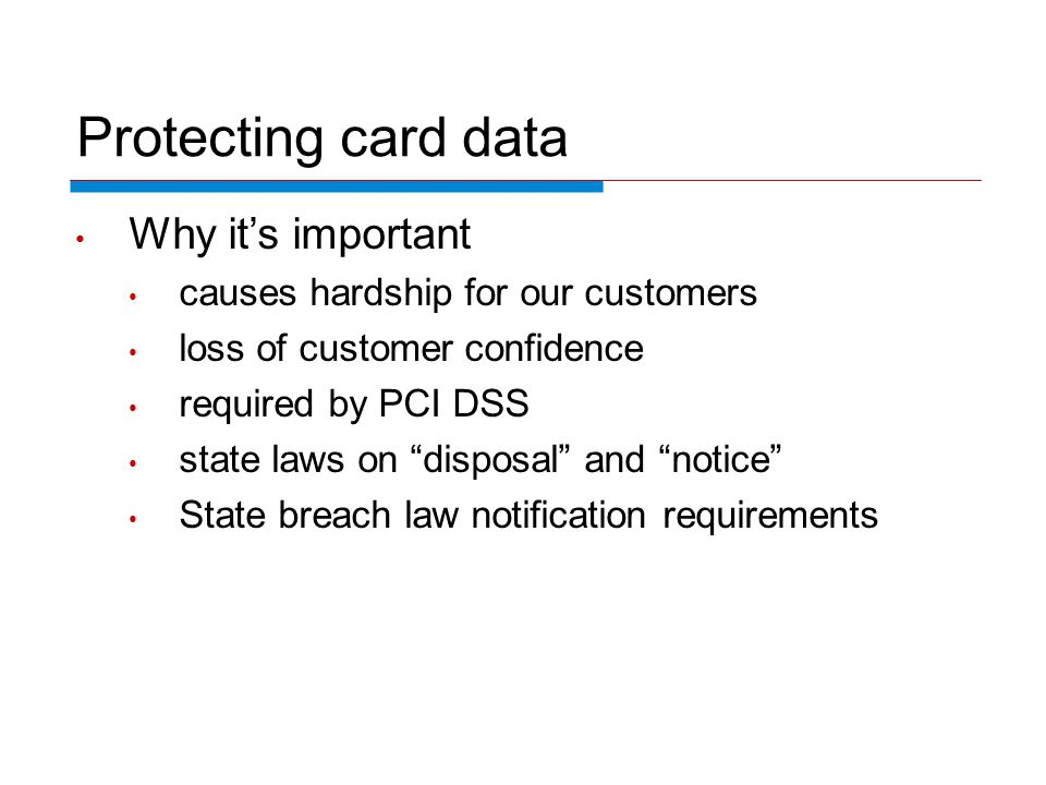 Protecting card data Why its important causes hardship for our customers loss of customer confidence required by PCI DSS state laws on disposal and no