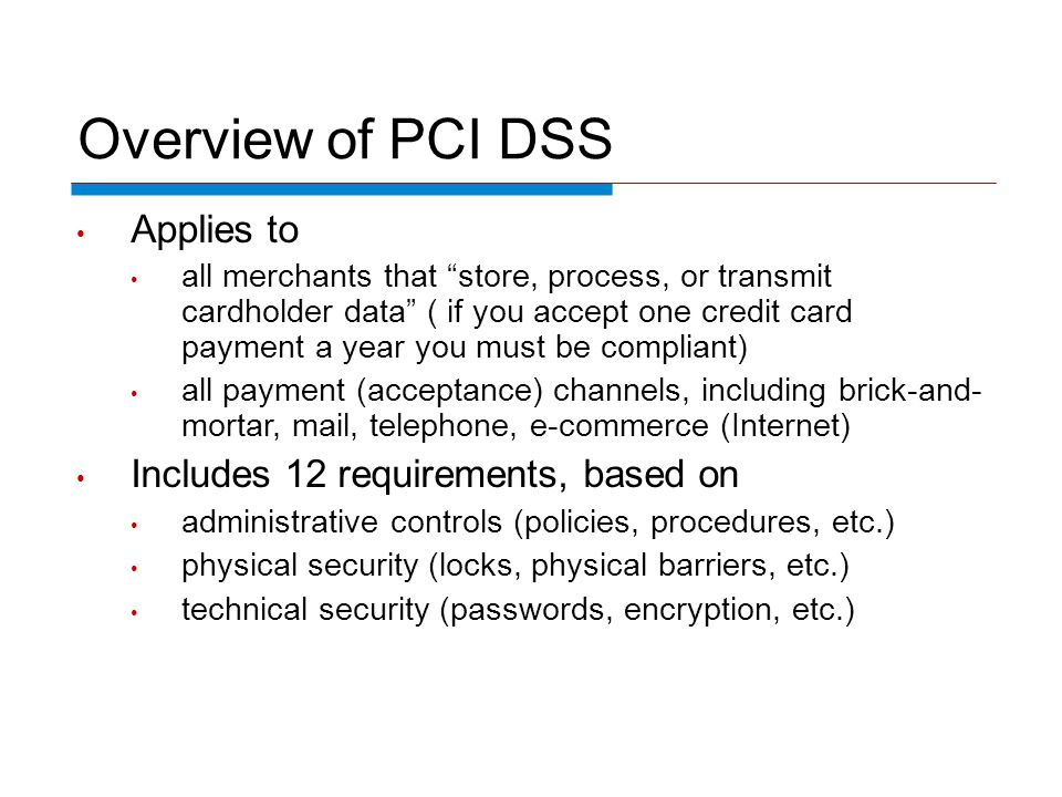 Overview of PCI DSS Applies to all merchants that store, process, or transmit cardholder data ( if you accept one credit card payment a year you must