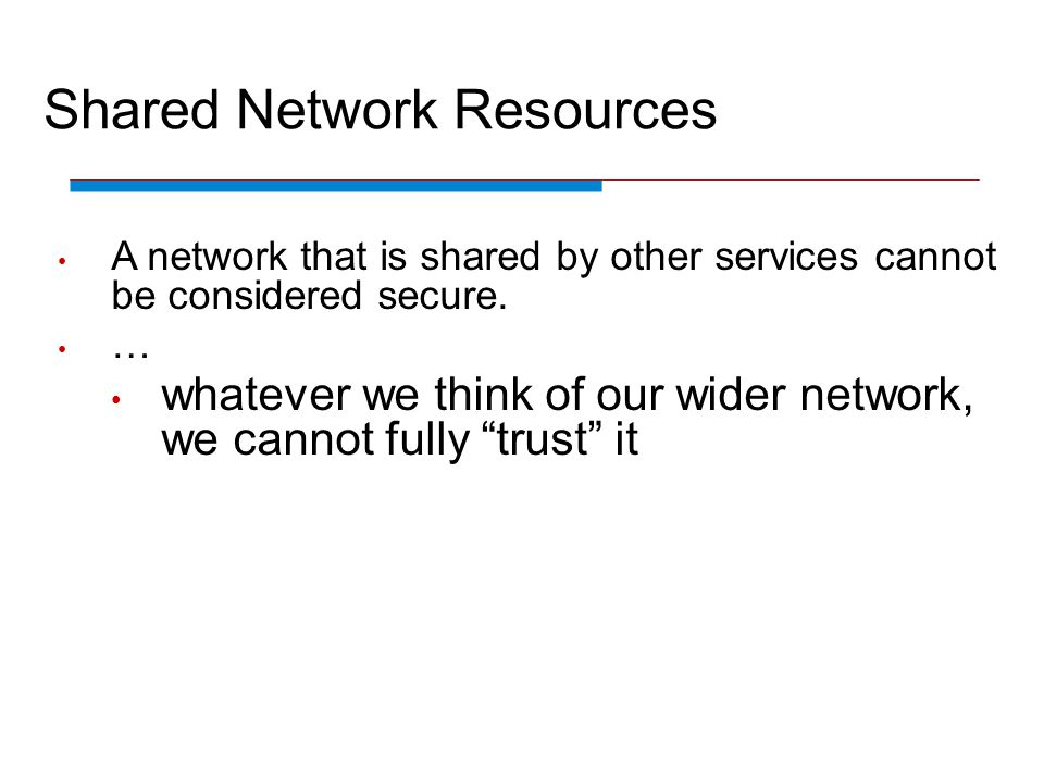 Shared Network Resources A network that is shared by other services cannot be considered secure. … whatever we think of our wider network, we cannot f