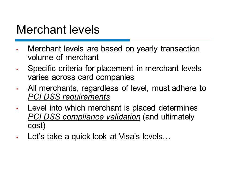 Merchant levels Merchant levels are based on yearly transaction volume of merchant Specific criteria for placement in merchant levels varies across card companies All merchants, regardless of level, must adhere to PCI DSS requirements Level into which merchant is placed determines PCI DSS compliance validation (and ultimately cost) Lets take a quick look at Visas levels…