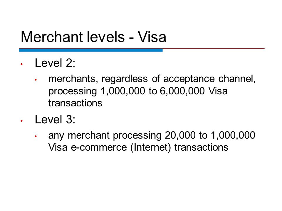 Merchant levels - Visa Level 2: merchants, regardless of acceptance channel, processing 1,000,000 to 6,000,000 Visa transactions Level 3: any merchant processing 20,000 to 1,000,000 Visa e-commerce (Internet) transactions
