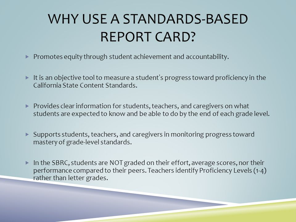 WHY USE A STANDARDS-BASED REPORT CARD? Promotes equity through student achievement and accountability. It is an objective tool to measure a students p