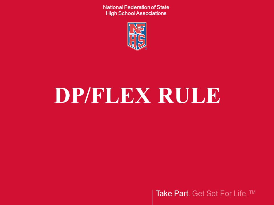 Take Part. Get Set For Life. National Federation of State High School Associations DP/FLEX RULE