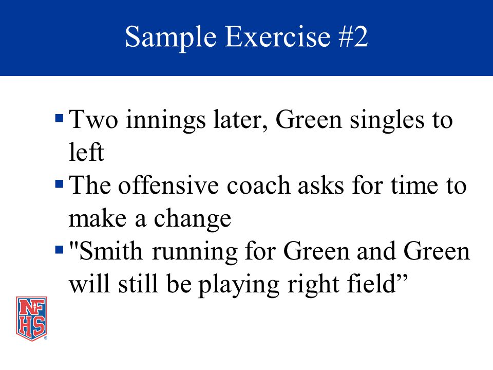 Two innings later, Green singles to left The offensive coach asks for time to make a change Smith running for Green and Green will still be playing right field Sample Exercise #2