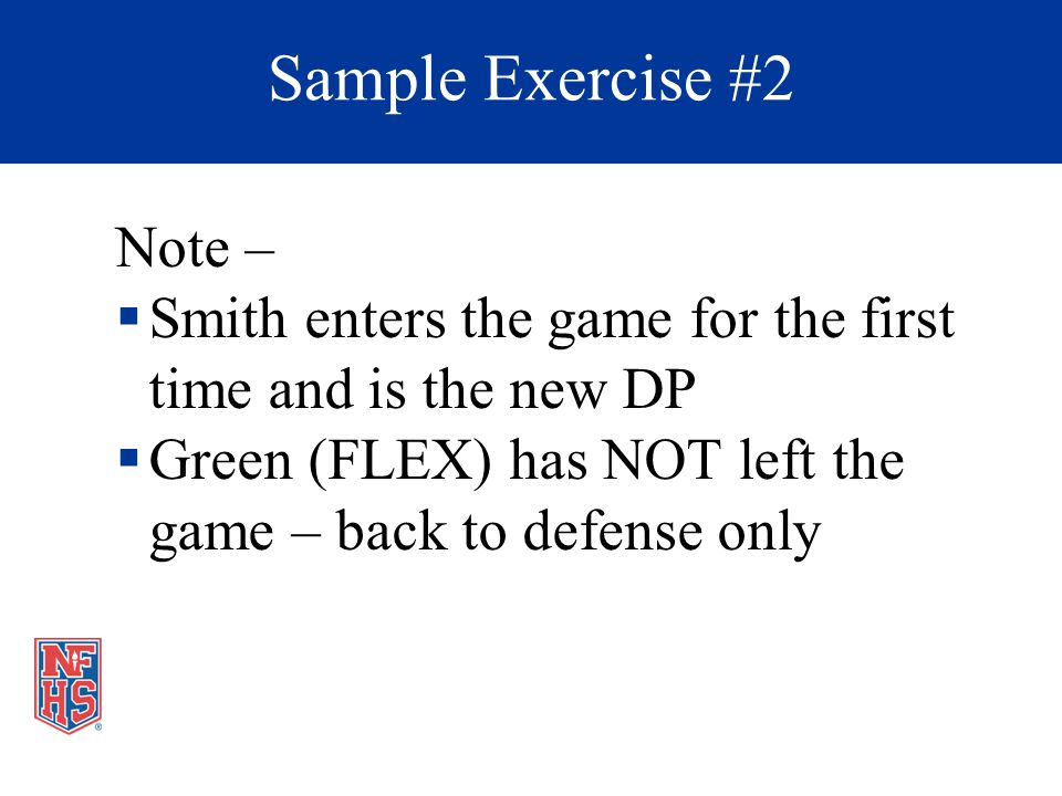 Note – Smith enters the game for the first time and is the new DP Green (FLEX) has NOT left the game – back to defense only Sample Exercise #2
