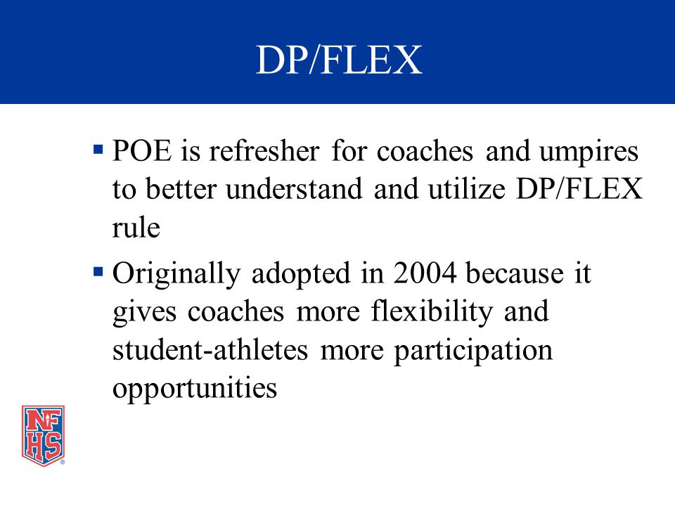 DP/FLEX POE is refresher for coaches and umpires to better understand and utilize DP/FLEX rule Originally adopted in 2004 because it gives coaches more flexibility and student-athletes more participation opportunities