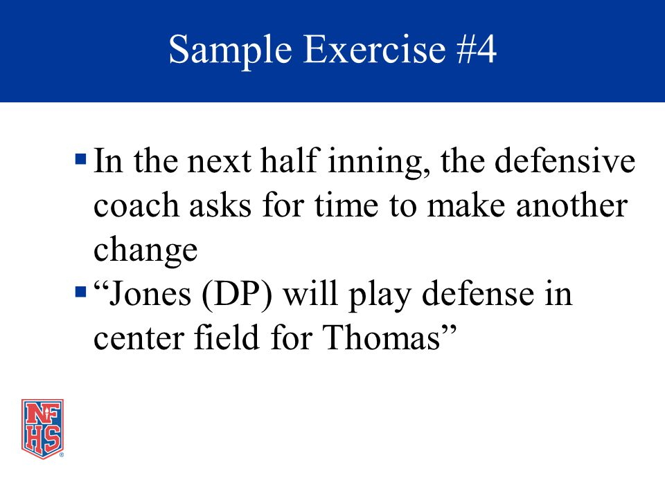 In the next half inning, the defensive coach asks for time to make another change Jones (DP) will play defense in center field for Thomas Sample Exercise #4