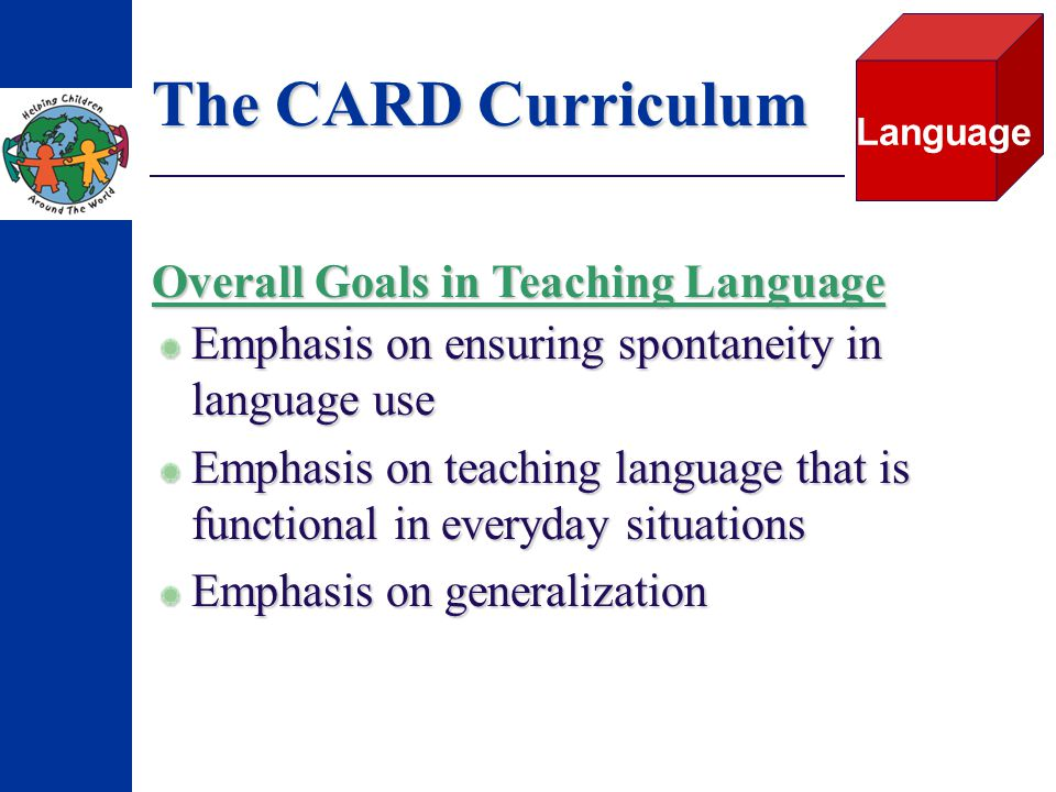 The CARD Curriculum Emphasis on ensuring spontaneity in language use Emphasis on teaching language that is functional in everyday situations Emphasis on generalization Language Overall Goals in Teaching Language