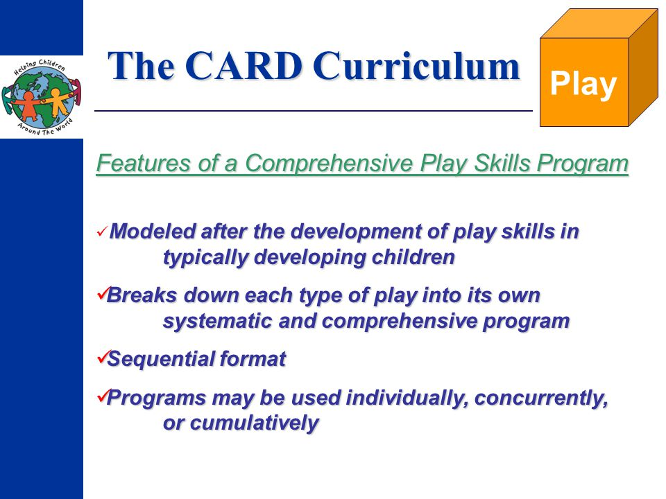 The CARD Curriculum Play Features of a Comprehensive Play Skills Program Modeled after the development of play skills in typically developing children Breaks down each type of play into its own systematic and comprehensive program Breaks down each type of play into its own systematic and comprehensive program Sequential format Sequential format Programs may be used individually, concurrently, or cumulatively Programs may be used individually, concurrently, or cumulatively