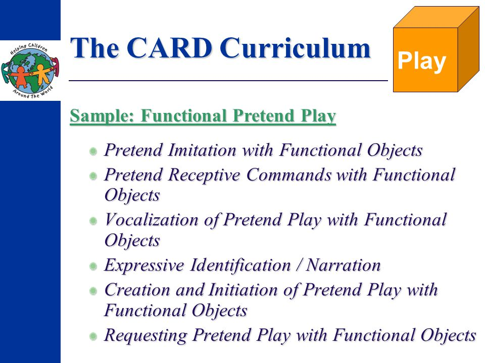 The CARD Curriculum Pretend Imitation with Functional Objects Pretend Receptive Commands with Functional Objects Vocalization of Pretend Play with Functional Objects Expressive Identification / Narration Creation and Initiation of Pretend Play with Functional Objects Requesting Pretend Play with Functional Objects Play Sample: Functional Pretend Play
