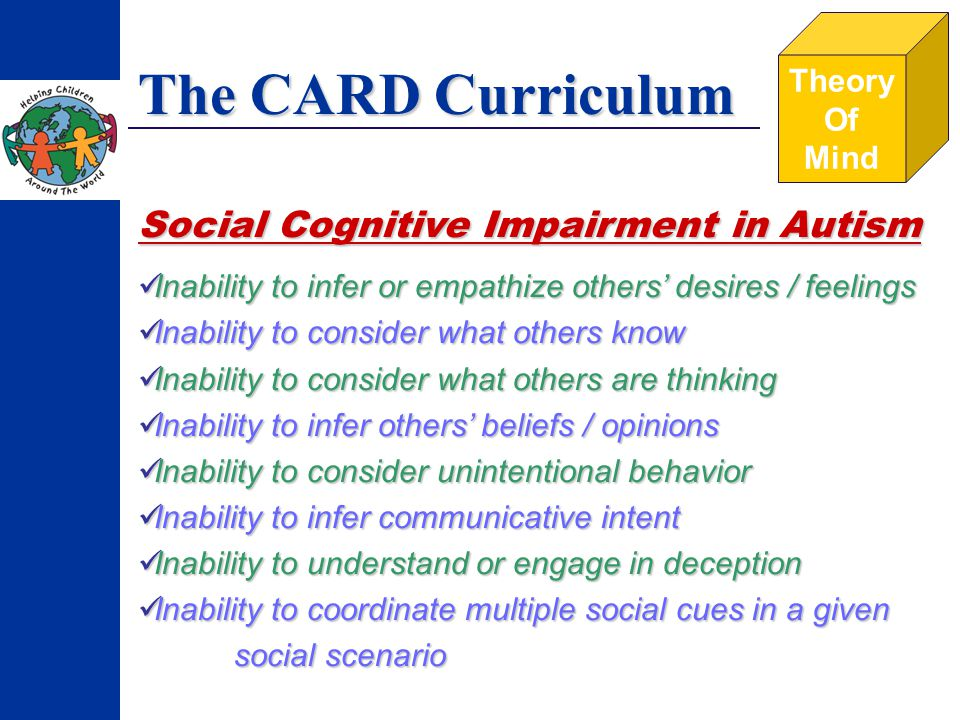 The CARD Curriculum Theory Of Mind Social Cognitive Impairment in Autism Inability to infer or empathize others desires / feelings Inability to consider what others know Inability to consider what others are thinking Inability to infer others beliefs / opinions Inability to consider unintentional behavior Inability to infer communicative intent Inability to understand or engage in deception Inability to coordinate multiple social cues in a given social scenario