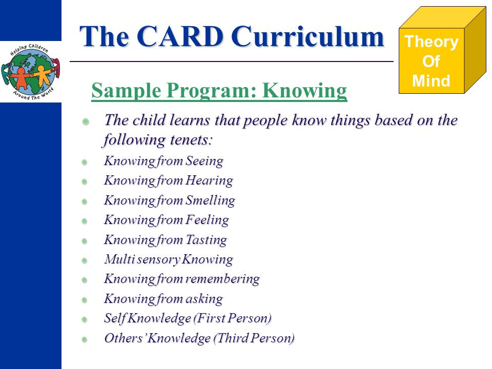 The CARD Curriculum Theory Of Mind Sample Program: Knowing The child learns that people know things based on the following tenets: Knowing from Seeing Knowing from Hearing Knowing from Smelling Knowing from Feeling Knowing from Tasting Multi sensory Knowing Knowing from remembering Knowing from asking Self Knowledge (First Person) Others Knowledge (Third Person)