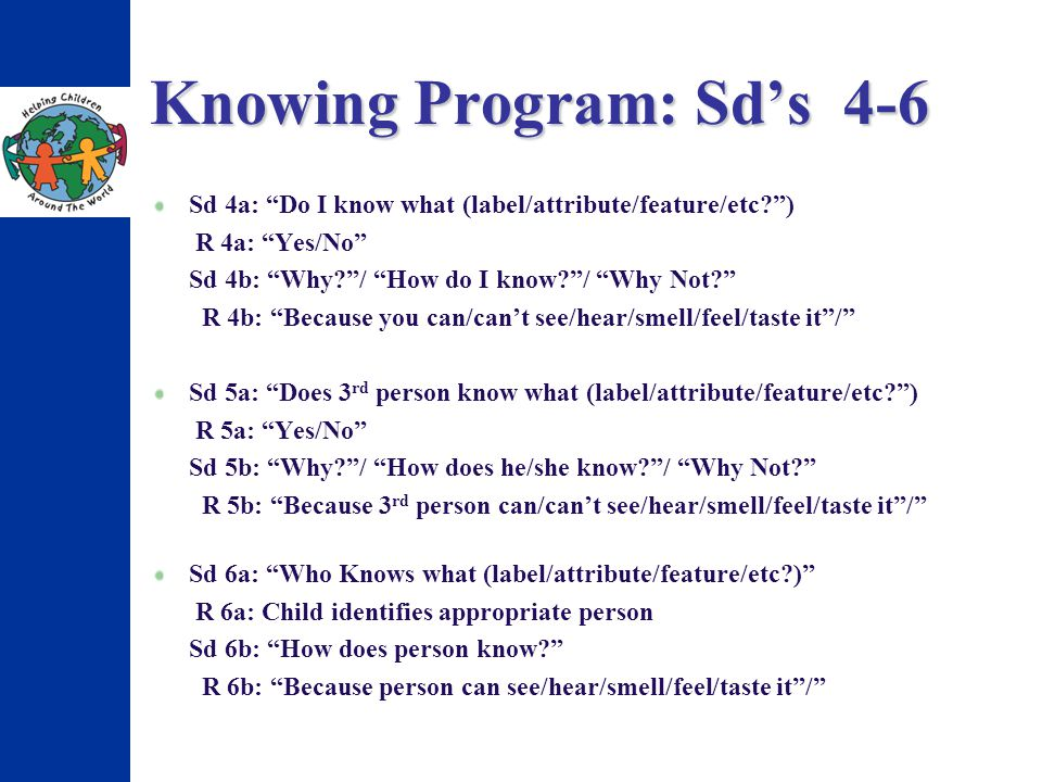 Knowing Program: Sds 4-6 Sd 4a: Do I know what (label/attribute/feature/etc?) R 4a: Yes/No Sd 4b: Why?/ How do I know?/ Why Not? R 4b: Because you can
