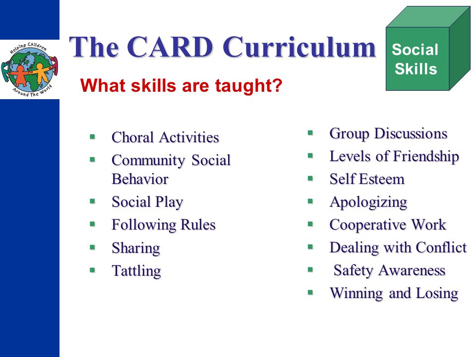 The CARD Curriculum Choral Activities Choral Activities Community Social Behavior Community Social Behavior Social Play Social Play Following Rules Following Rules Sharing Sharing Tattling Tattling Group Discussions Group Discussions Levels of Friendship Levels of Friendship Self Esteem Self Esteem Apologizing Apologizing Cooperative Work Cooperative Work Dealing with Conflict Dealing with Conflict Safety Awareness Safety Awareness Winning and Losing Winning and Losing Social Skills What skills are taught?