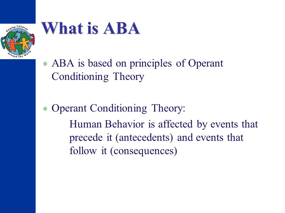 What is ABA ABA is based on principles of Operant Conditioning Theory Operant Conditioning Theory: Human Behavior is affected by events that precede it (antecedents) and events that follow it (consequences)