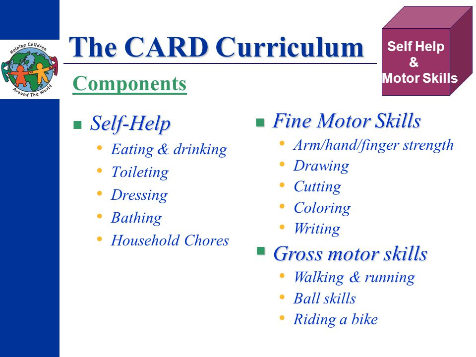 The CARD Curriculum elf-Help Self-Help Eating & drinking Toileting Dressing Bathing Household Chores Self Help & Motor Skills Components Fine Motor Skills Fine Motor Skills Arm/hand/finger strength Drawing Cutting Coloring Writing Gross motor skills Gross motor skills Walking & running Ball skills Riding a bike