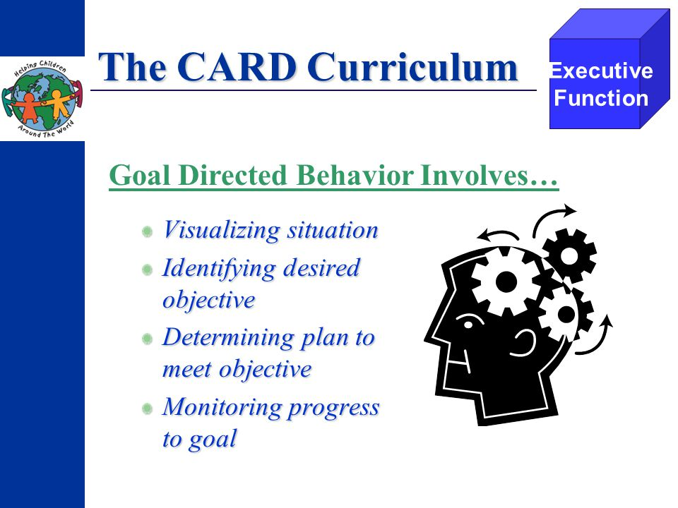 The CARD Curriculum Visualizing situation Identifying desired objective Determining plan to meet objective Monitoring progress to goal Executive Function Goal Directed Behavior Involves…