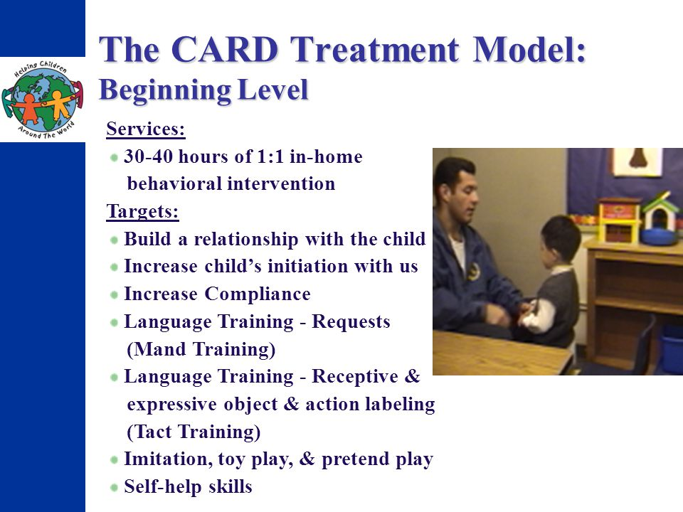 The CARD Treatment Model: Beginning Level Services: 30-40 hours of 1:1 in-home behavioral intervention Targets: Build a relationship with the child Increase childs initiation with us Increase Compliance Language Training - Requests (Mand Training) Language Training - Receptive & expressive object & action labeling (Tact Training) Imitation, toy play, & pretend play Self-help skills
