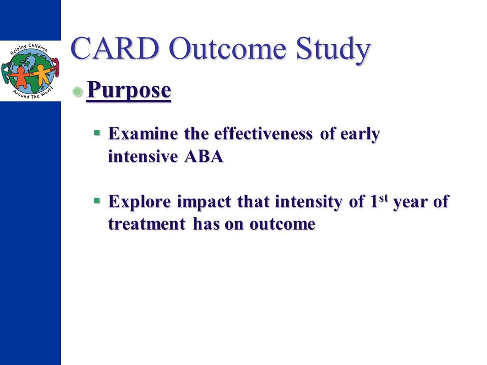 CARD Outcome Study Purpose Examine the effectiveness of early intensive ABA Examine the effectiveness of early intensive ABA Explore impact that inten