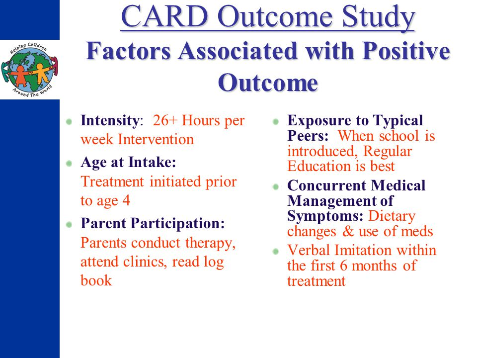 CARD Outcome Study Factors Associated with Positive Outcome Intensity: 26+ Hours per week Intervention Age at Intake: Treatment initiated prior to age 4 Parent Participation: Parents conduct therapy, attend clinics, read log book Exposure to Typical Peers: When school is introduced, Regular Education is best Concurrent Medical Management of Symptoms: Dietary changes & use of meds Verbal Imitation within the first 6 months of treatment
