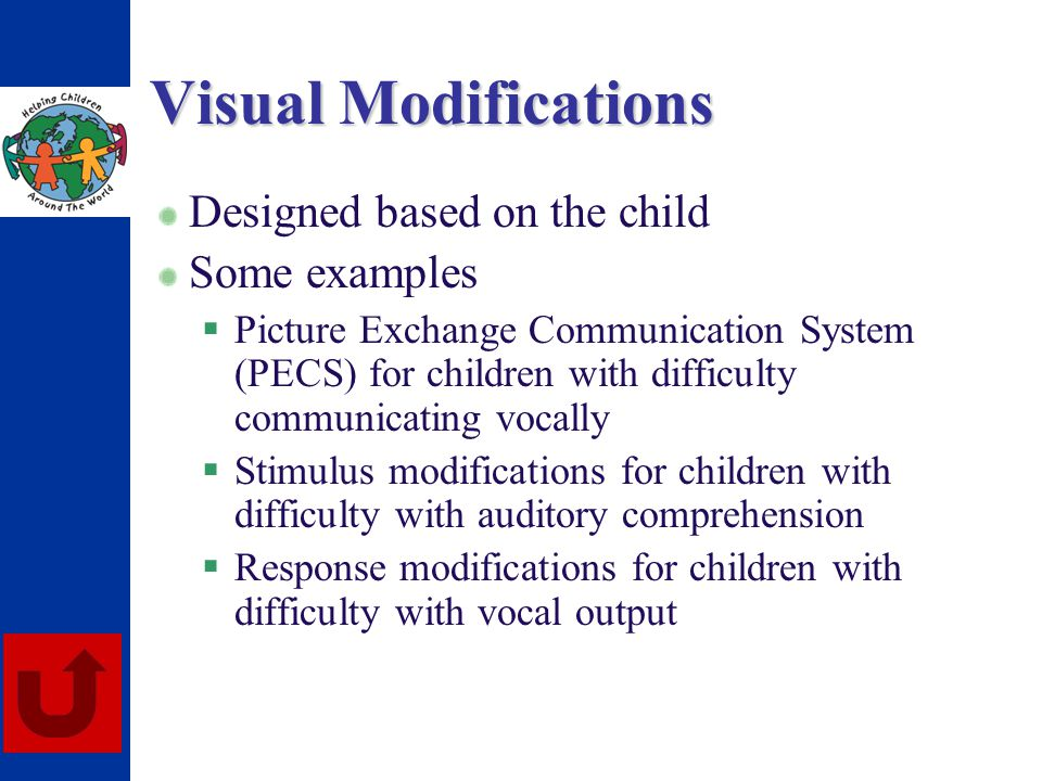 Visual Modifications Designed based on the child Some examples Picture Exchange Communication System (PECS) for children with difficulty communicating
