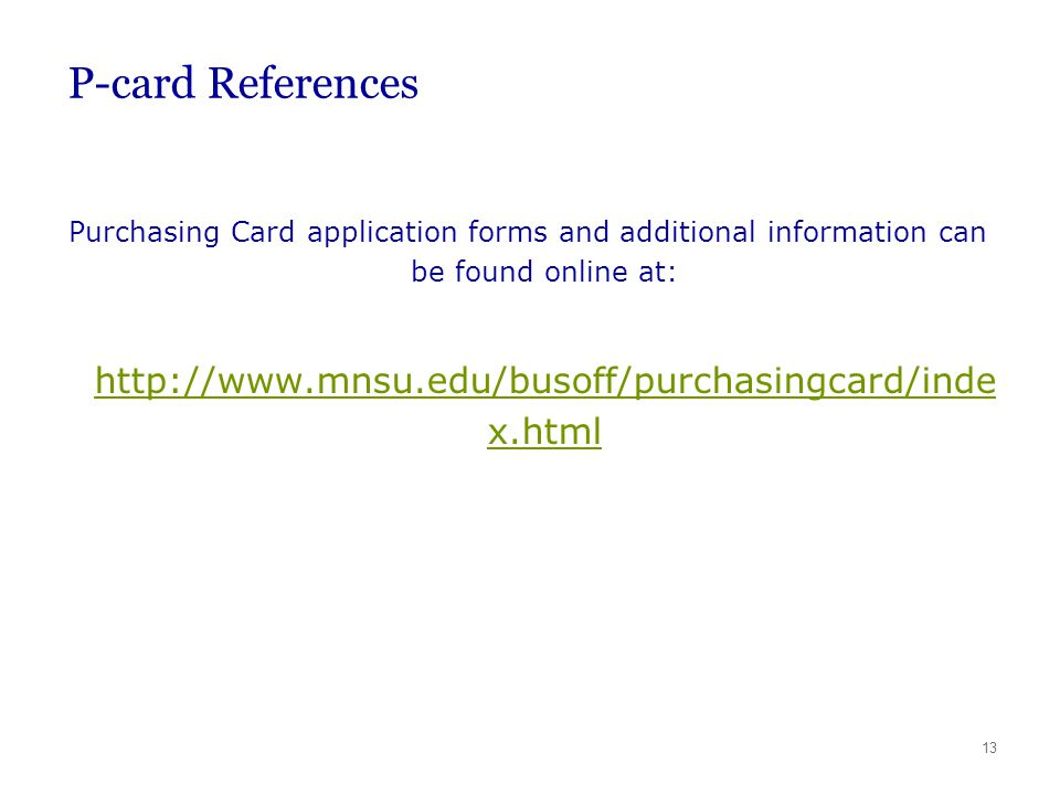 13 P-card References Purchasing Card application forms and additional information can be found online at: http://www.mnsu.edu/busoff/purchasingcard/in