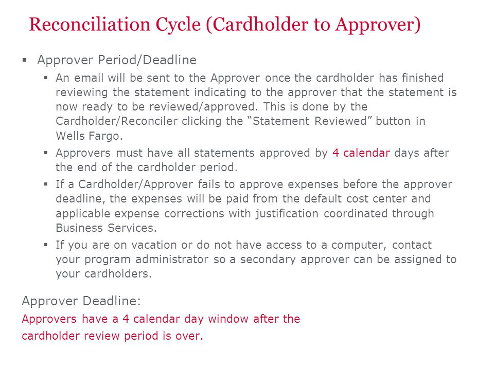 Reconciliation Cycle (Cardholder to Approver) Approver Period/Deadline An email will be sent to the Approver once the cardholder has finished reviewing the statement indicating to the approver that the statement is now ready to be reviewed/approved.