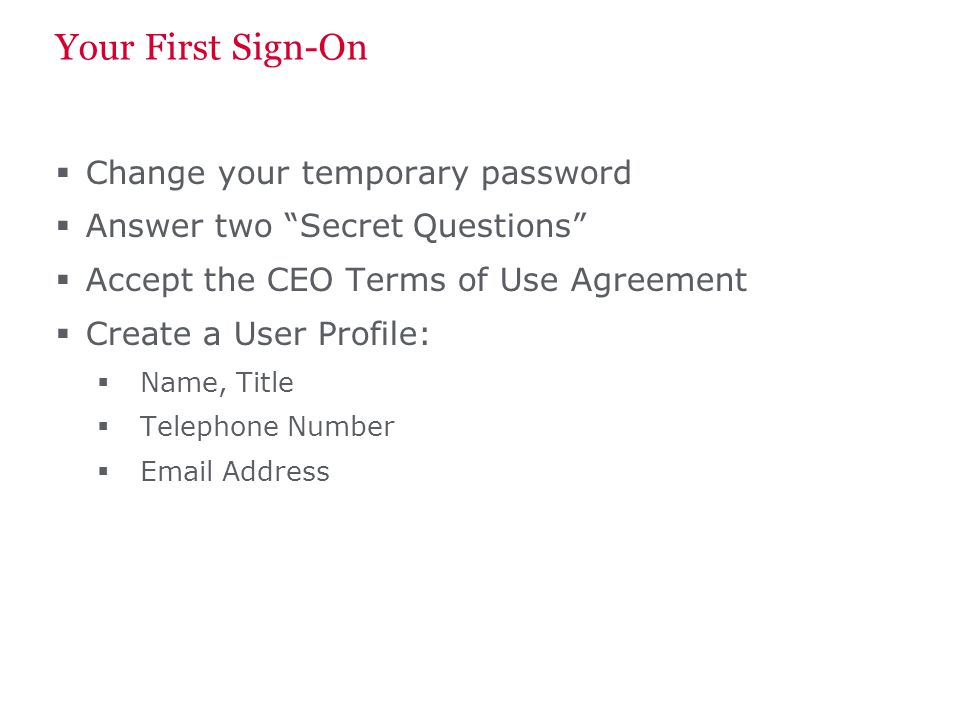 Your First Sign-On Change your temporary password Answer two Secret Questions Accept the CEO Terms of Use Agreement Create a User Profile: Name, Title