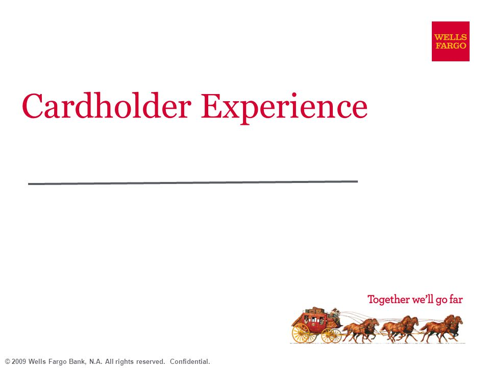 © 2009 Wells Fargo Bank, N.A. All rights reserved. Confidential. Cardholder Experience