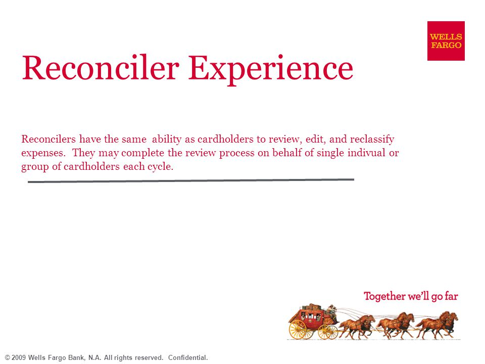 © 2009 Wells Fargo Bank, N.A. All rights reserved. Confidential. Reconciler Experience Reconcilers have the same ability as cardholders to review, edi