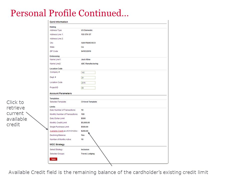 Personal Profile Continued… Available Credit field is the remaining balance of the cardholders existing credit limit Click to retrieve current availab