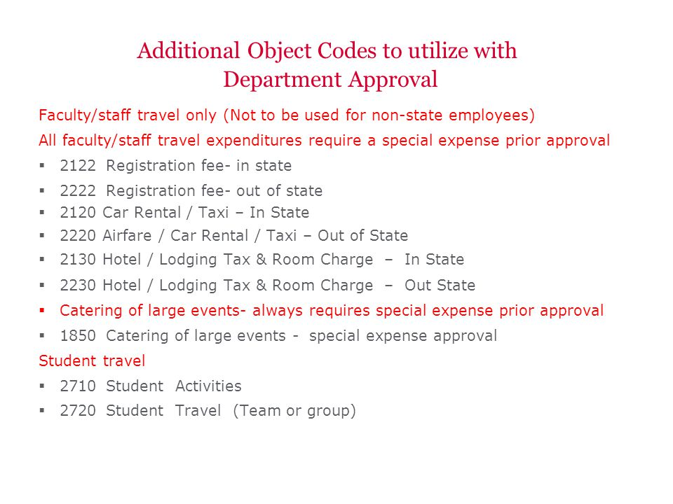 Additional Object Codes to utilize with Department Approval Faculty/staff travel only (Not to be used for non-state employees) All faculty/staff travel expenditures require a special expense prior approval 2122Registration fee- in state 2222Registration fee- out of state 2120 Car Rental / Taxi – In State 2220 Airfare / Car Rental / Taxi – Out of State 2130 Hotel / Lodging Tax & Room Charge – In State 2230 Hotel / Lodging Tax & Room Charge – Out State Catering of large events- always requires special expense prior approval 1850Catering of large events - special expense approval Student travel 2710Student Activities 2720Student Travel (Team or group)
