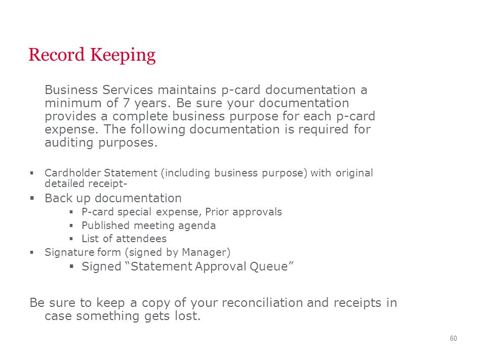 60 Record Keeping Business Services maintains p-card documentation a minimum of 7 years. Be sure your documentation provides a complete business purpo