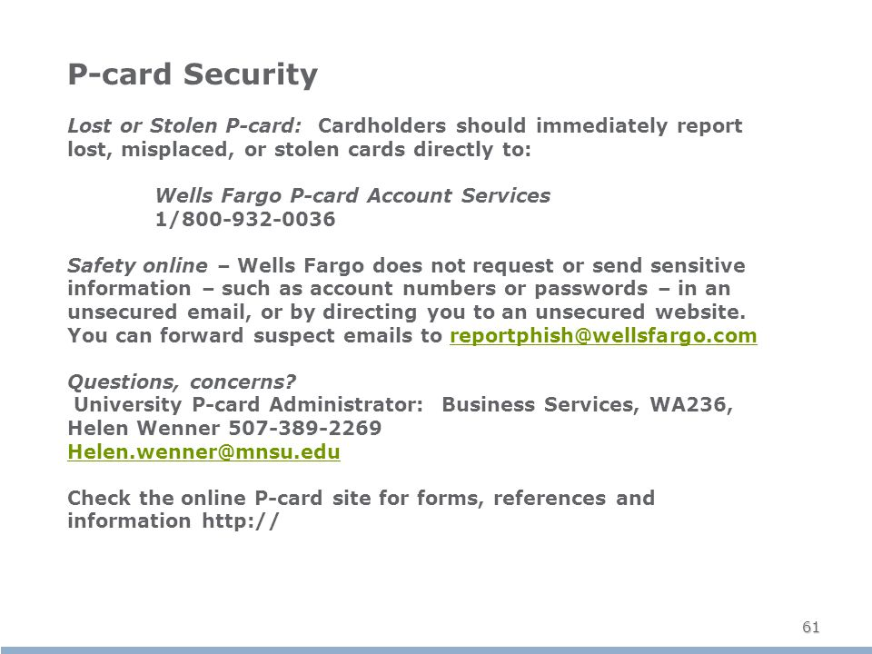 61 P-card Security Lost or Stolen P-card: Cardholders should immediately report lost, misplaced, or stolen cards directly to: Wells Fargo P-card Account Services 1/800-932-0036 Safety online – Wells Fargo does not request or send sensitive information – such as account numbers or passwords – in an unsecured email, or by directing you to an unsecured website.