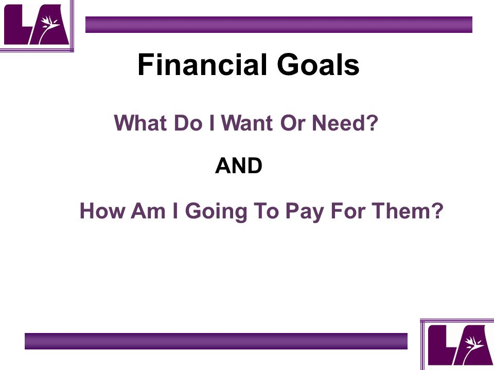 Financial Goals What Do I Want Or Need? How Am I Going To Pay For Them? AND