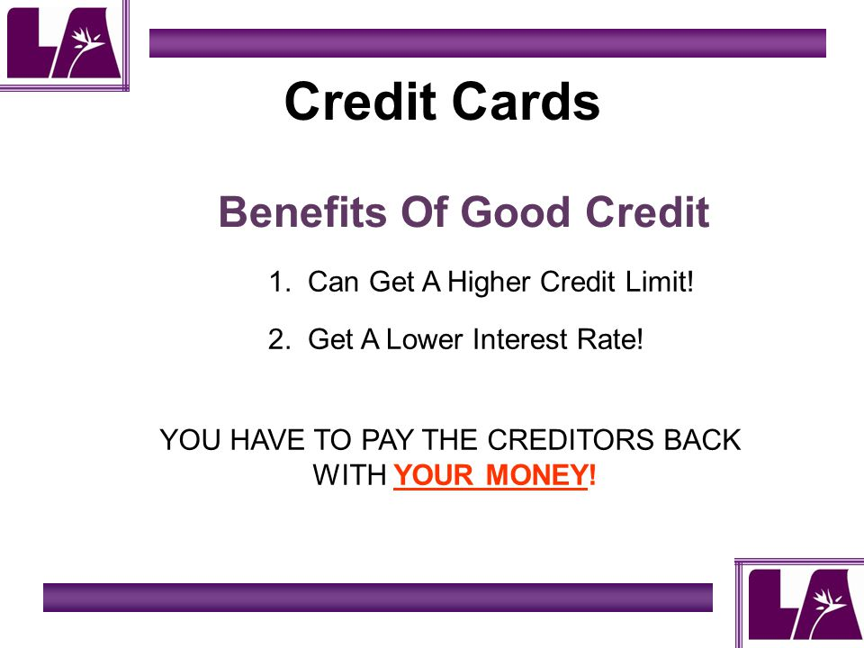 Credit Cards Benefits Of Good Credit 1. Can Get A Higher Credit Limit.
