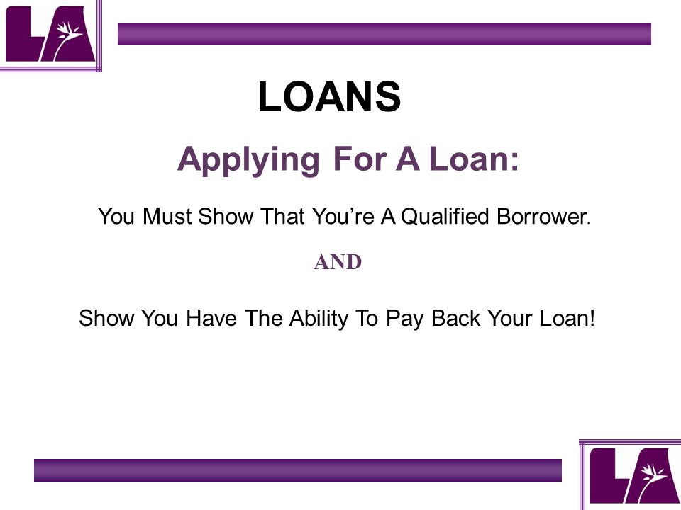 LOANS Applying For A Loan: You Must Show That Youre A Qualified Borrower.