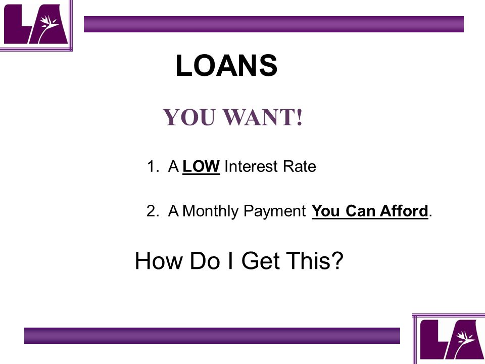 LOANS YOU WANT! 1. A LOW Interest Rate 2. A Monthly Payment You Can Afford. How Do I Get This?