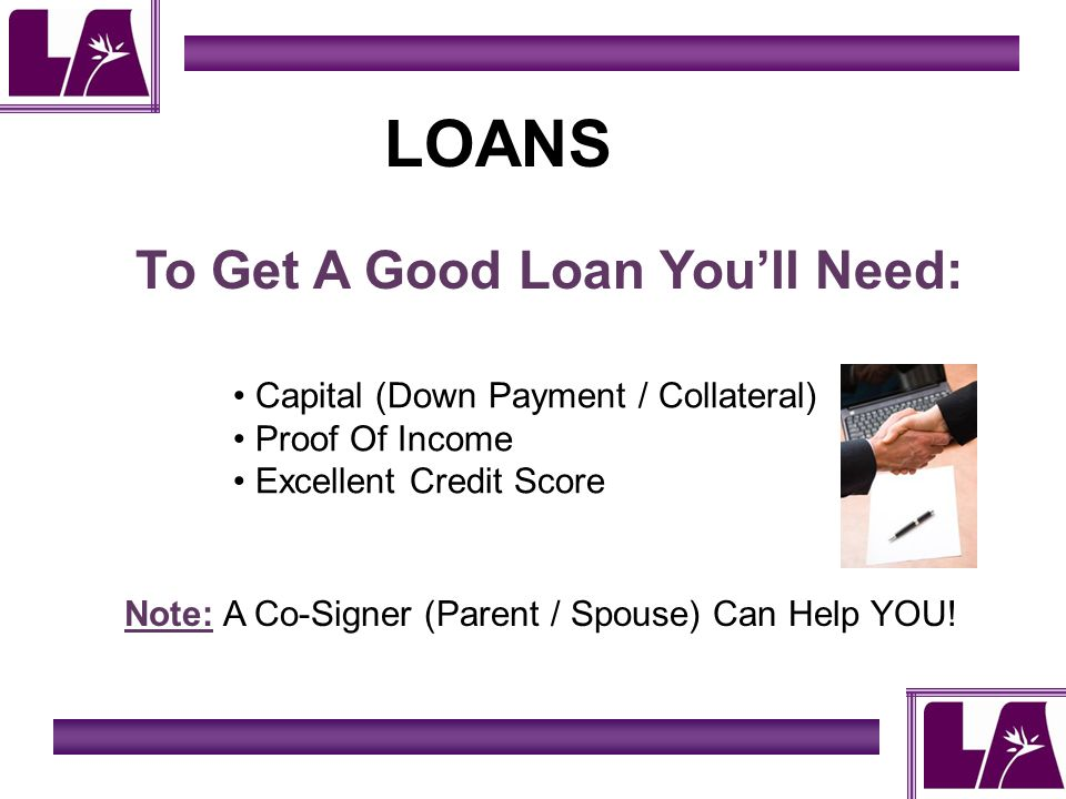 LOANS To Get A Good Loan Youll Need: Capital (Down Payment / Collateral) Proof Of Income Excellent Credit Score Note: A Co-Signer (Parent / Spouse) Can Help YOU!